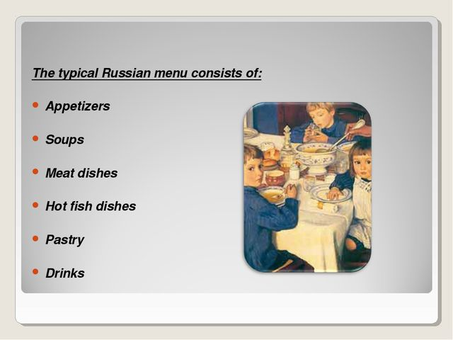 The typical Russian menu consists of: Appetizers Soups Meat dishes Hot fish d...