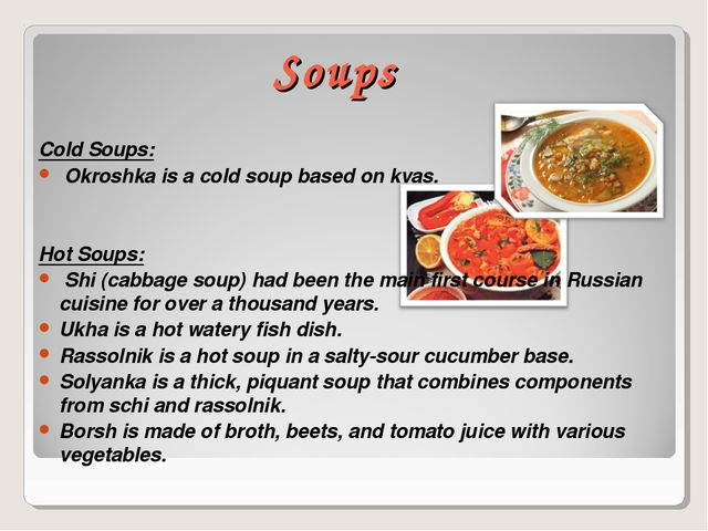 Soups Cold Soups: Okroshka is a cold soup based on kvas. Hot Soups: Shi (cabb...