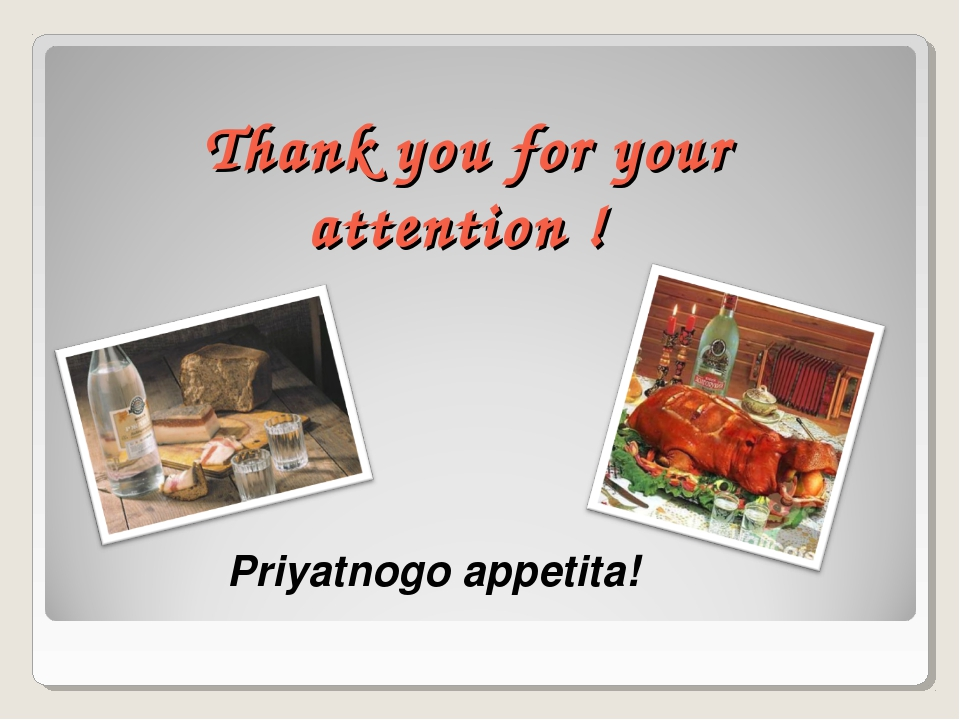 Thank you for your attention ! Priyatnogo appetita!