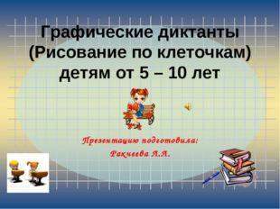 Графические диктанты (Рисование по клеточкам) детям от 5 – 10 лет Презентацию