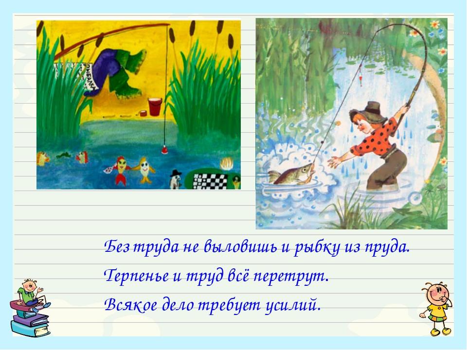 Без труда не выловишь и рыбку из пруда. Терпенье и труд всё перетрут. Всякое...