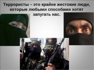 Террористы – это крайне жестокие люди, которые любыми способами хотят запугат