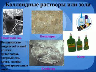 Коллоидные растворы или золи Томатный сок Клеи Полимеры Клейстер Большинство