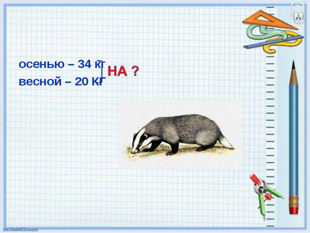 осенью – 34 кг весной – 20 КГ
