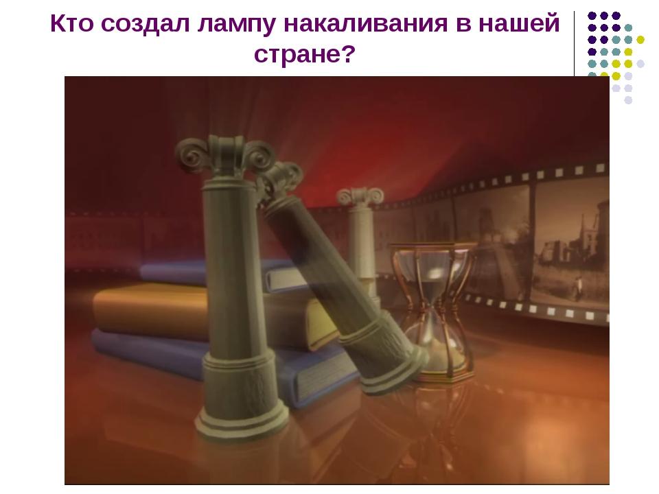 Кто создал лампу накаливания в нашей стране?