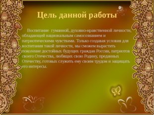 Цель данной работы Воспитание гуманной, духовно-нравственной личности, облада