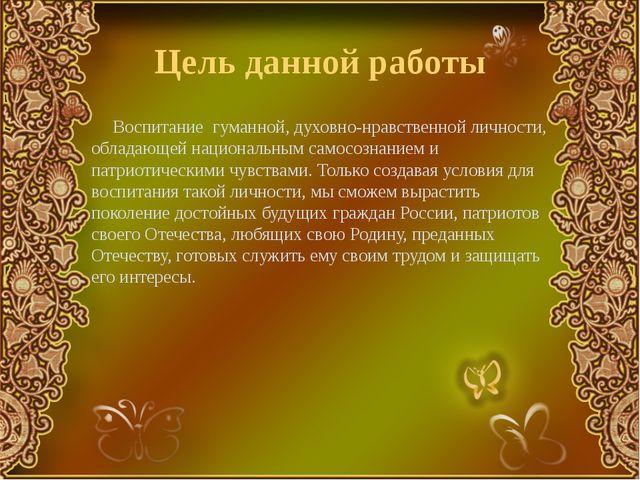 Цель данной работы Воспитание гуманной, духовно-нравственной личности, облада...