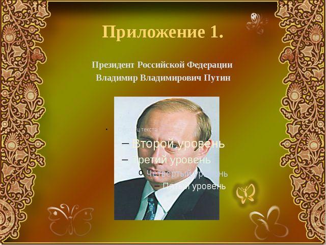 Приложение 1. Президент Российской Федерации Владимир Владимирович Путин
