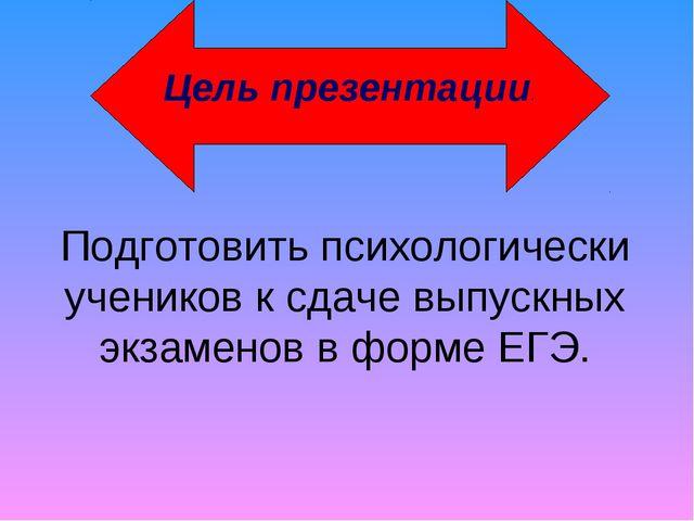 Подготовить психологически учеников к сдаче выпускных экзаменов в форме ЕГЭ....