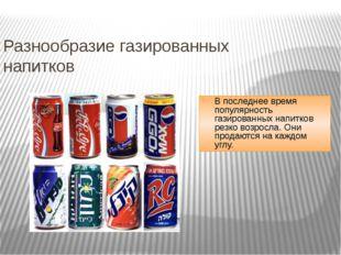 Разнообразие газированных напитков В последнее время популярность газированны