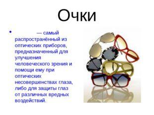 Очки Очки́— самый распространённый из оптических приборов, предназначенный д