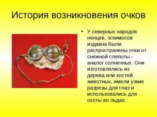 История возникновения очков У северных народов ненцев, эскимосов издавна были