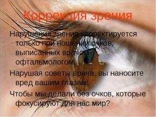 Коррекция зрения Нарушения зрения корректируется только при ношении очков, вы