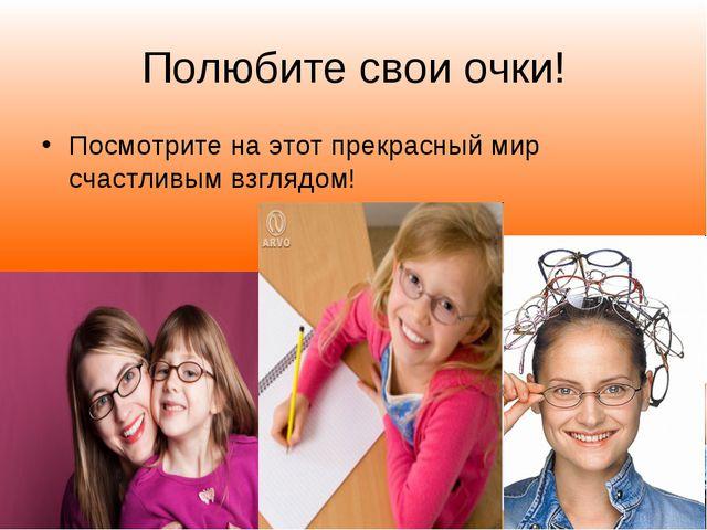 Полюбите свои очки! Посмотрите на этот прекрасный мир счастливым взглядом!
