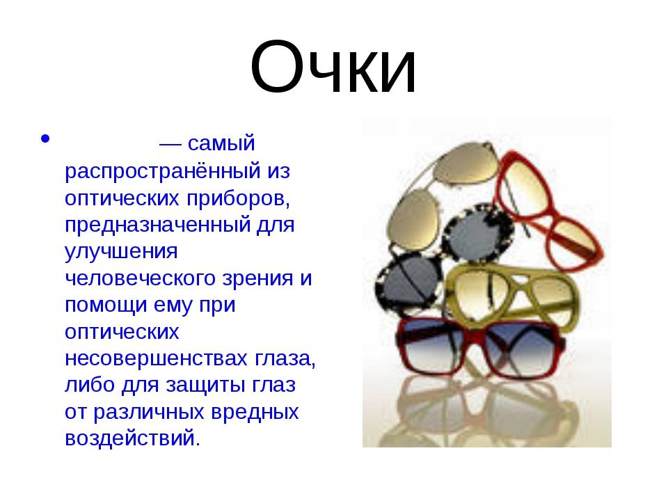 Очки Очки́— самый распространённый из оптических приборов, предназначенный д...