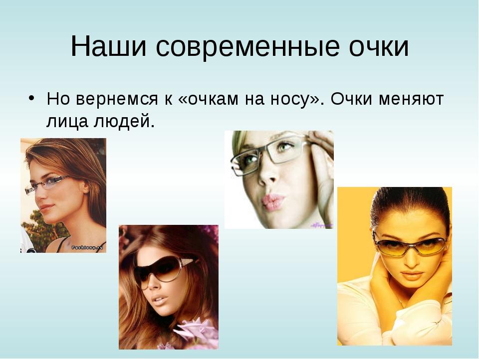 Наши современные очки Но вернемся к «очкам на носу». Очки меняют лица людей.