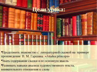 Цели урока:  Продолжить знакомство с  литературной сказкой на  примере произ