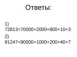 Ответы: 1) 72813=70000+2000+800+10+3 2) 91247=90000+1000+200+40+7