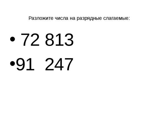 Разложите числа на разрядные слагаемые: 72 813 91 247