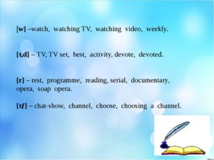 [w] –watch, watching TV, watching video, weekly. [t,d] – TV, TV set, best, a