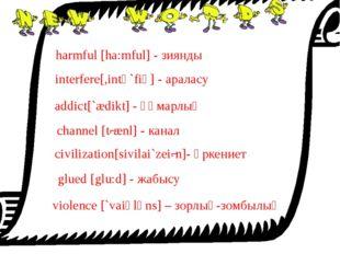 harmful [ha:mful] - зиянды interfere[,intә`fiә] - араласу addict[`ædikt] - құ