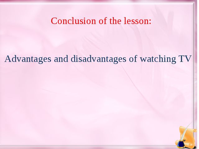 Conclusion of the lesson: Advantages and disadvantages of watching TV