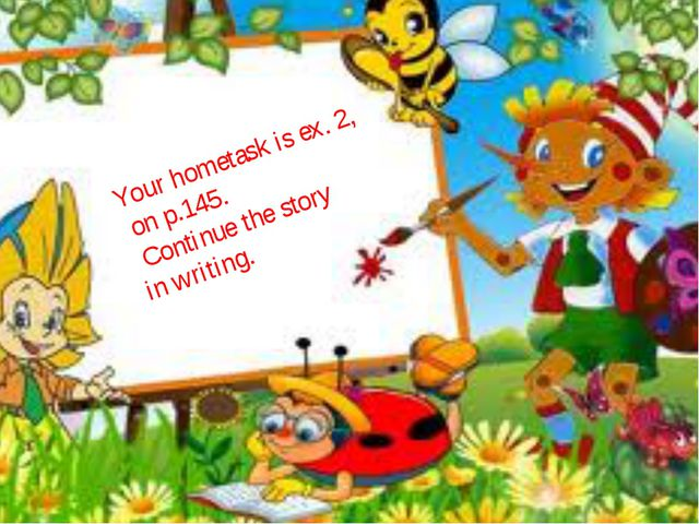 Your hometask is ex. 2, on p.145. Continue the story in writing.