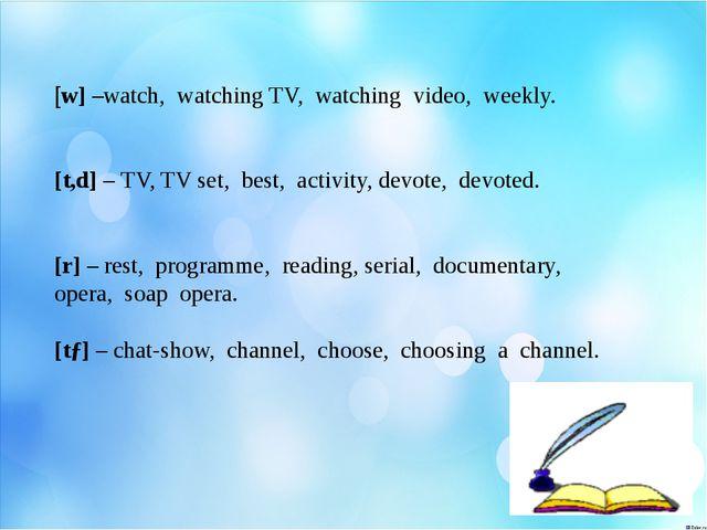 [w] –watch, watching TV, watching video, weekly. [t,d] – TV, TV set, best, a...