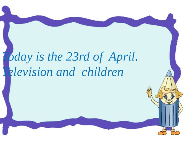 Today is the 23rd of April. Television and children