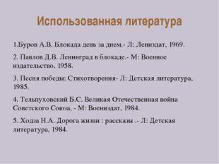 Использованная литература 1.Буров А.В. Блокада день за днем.- Л: Лениздат, 19