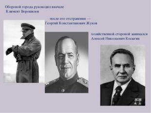 хозяйственной стороной занимался Алексей Николаевич Косыгин Обороной города р