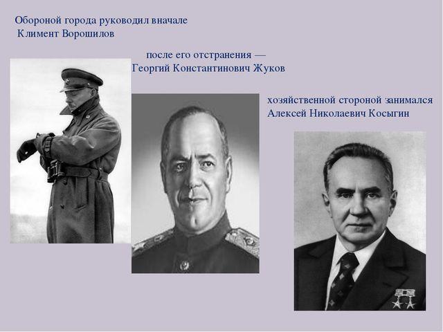хозяйственной стороной занимался Алексей Николаевич Косыгин Обороной города р...