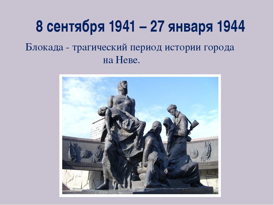 8 сентября 1941 – 27 января 1944 Блокада - трагический период истории города...
