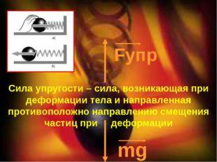 Fупр mg Сила упругости – сила, возникающая при деформации тела и направленна