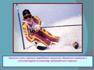 Наличие силы трения замедляет скорость движения лыжника и способствует успеш