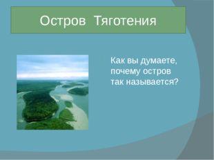 Как вы думаете, почему остров так называется? Остров Тяготения