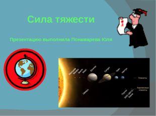 Сила тяжести Презентацию выполнила Понамарева Юля
