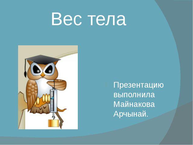 Вес тела Презентацию выполнила Майнакова Арчынай.