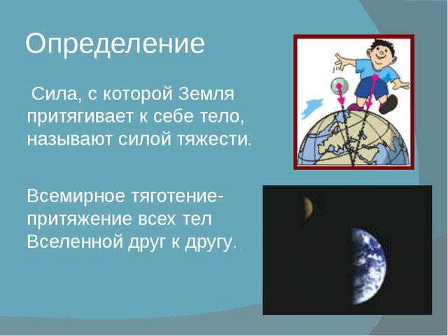 Определение Сила, с которой Земля притягивает к себе тело, называют силой тяж...