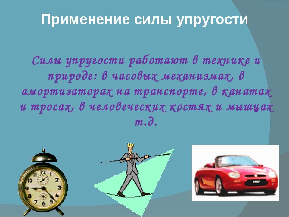 Применение силы упругости Силы упругости работают в технике и природе: в часо...