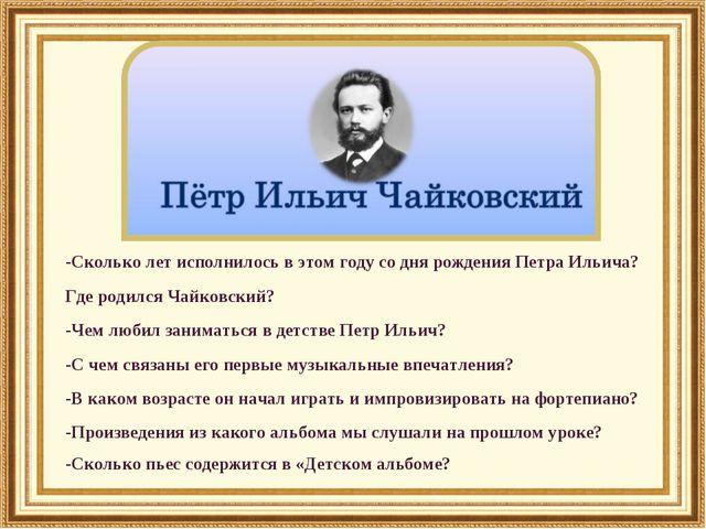 -Сколько лет исполнилось в этом году со дня рождения Петра Ильича? Где родилс...