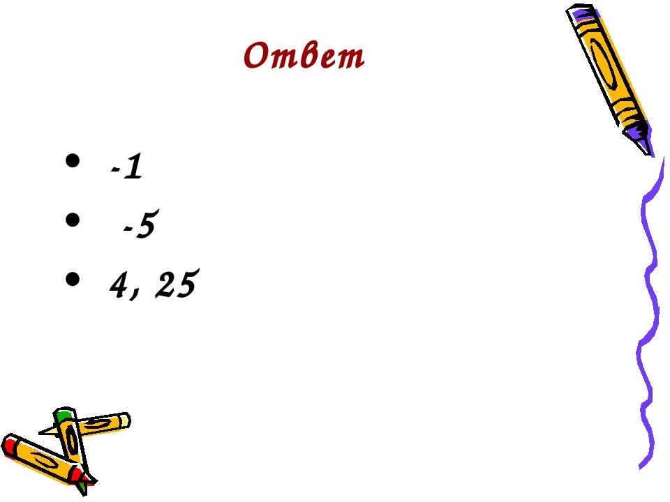 Ответ  -1  -5  4, 25