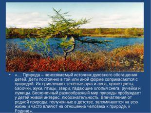 «.... Природа – неиссякаемый источник духовного обогащения детей. Дети постоя