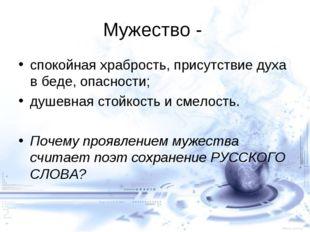 Мужество - спокойная храбрость, присутствие духа в беде, опасности; душевная