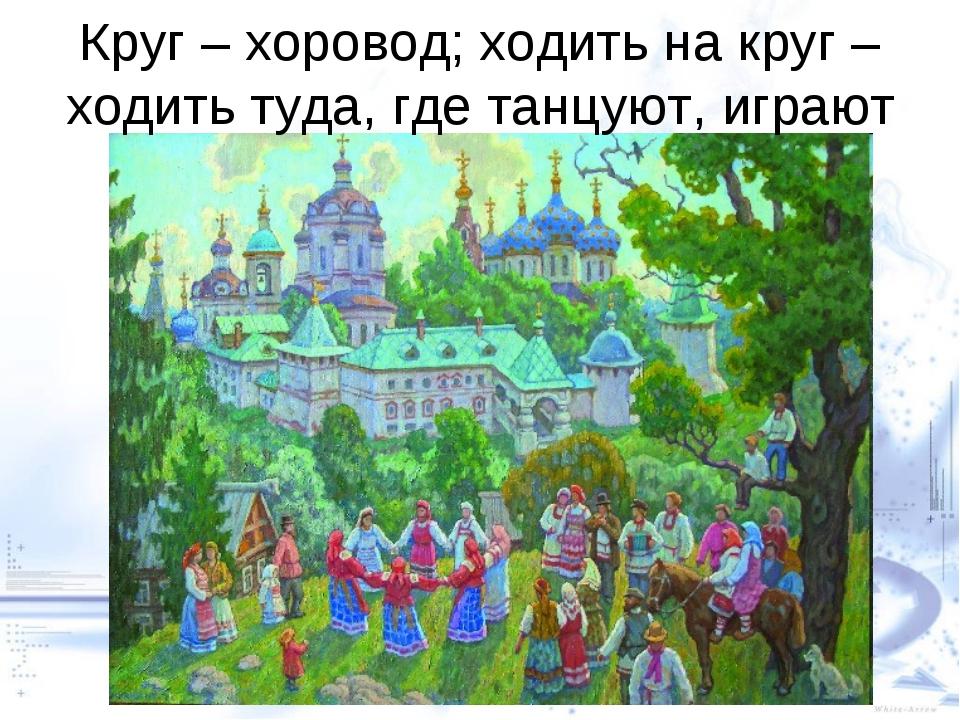 Круг – хоровод; ходить на круг – ходить туда, где танцуют, играют