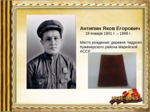 Антипин Яков Егорович 19 января 1901 г. – 1969 г. Место рождения: деревня Чед