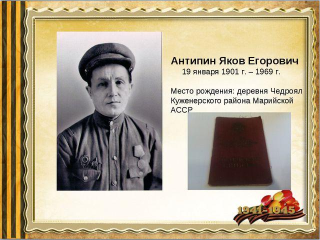 Антипин Яков Егорович 19 января 1901 г. – 1969 г. Место рождения: деревня Чед...