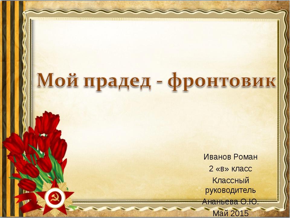 Иванов Роман 2 «в» класс Классный руководитель Ананьева О.Ю. Май 2015