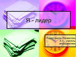 Я - лидер Подготовила: Хисматова А.С., учитель информатики