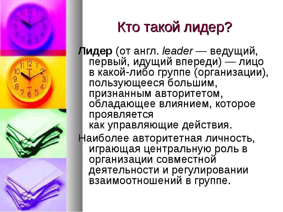 Кто такой лидер? Лидер(отангл.leader— ведущий, первый, идущий впереди)—...